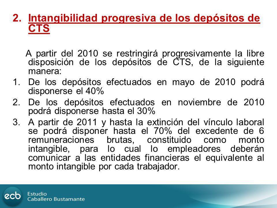 2.Intangibilidad progresiva de los depósitos de CTS A partir del 2010 se restringirá progresivamente la libre disposición de los depósitos de CTS, de