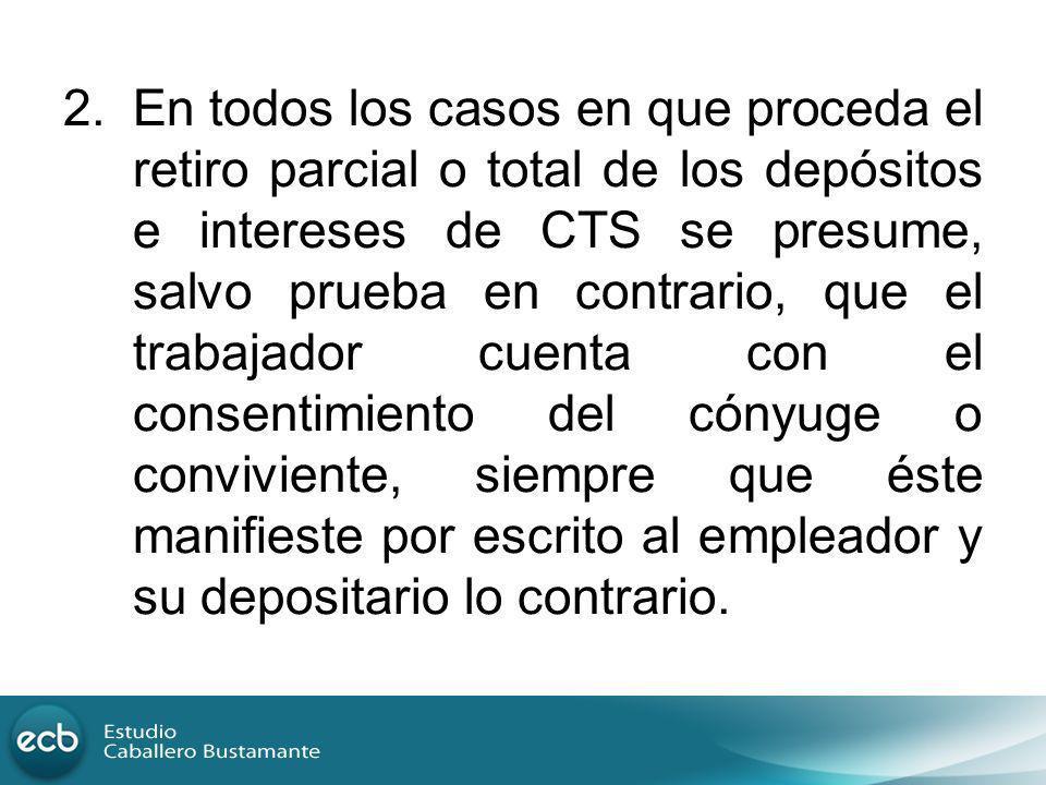 2.En todos los casos en que proceda el retiro parcial o total de los depósitos e intereses de CTS se presume, salvo prueba en contrario, que el trabaj