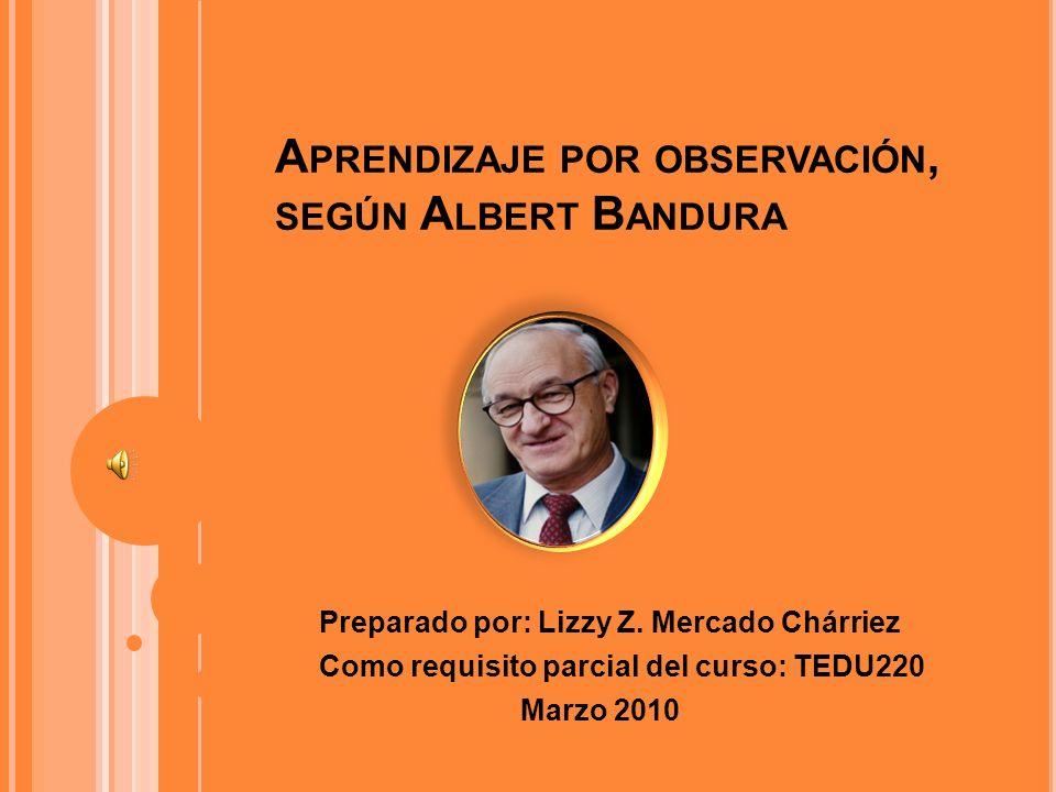 Preparado por: Lizzy Z. Mercado Chárriez Como requisito parcial del curso: TEDU220 Marzo 2010 A PRENDIZAJE POR OBSERVACIÓN, SEGÚN A LBERT B ANDURA
