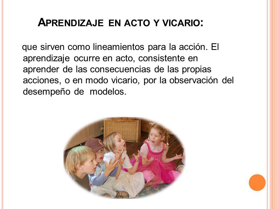 A PRENDIZAJE EN ACTO Y VICARIO : que sirven como lineamientos para la acción. El aprendizaje ocurre en acto, consistente en aprender de las consecuenc