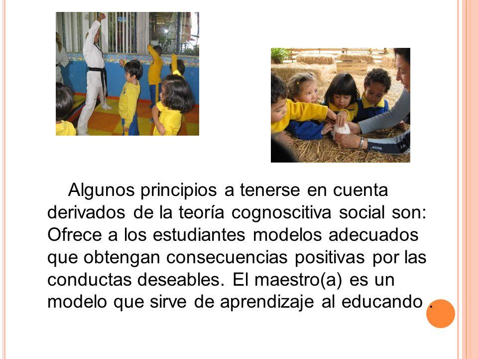Algunos principios a tenerse en cuenta derivados de la teoría cognoscitiva social son: Ofrece a los estudiantes modelos adecuados que obtengan consecu