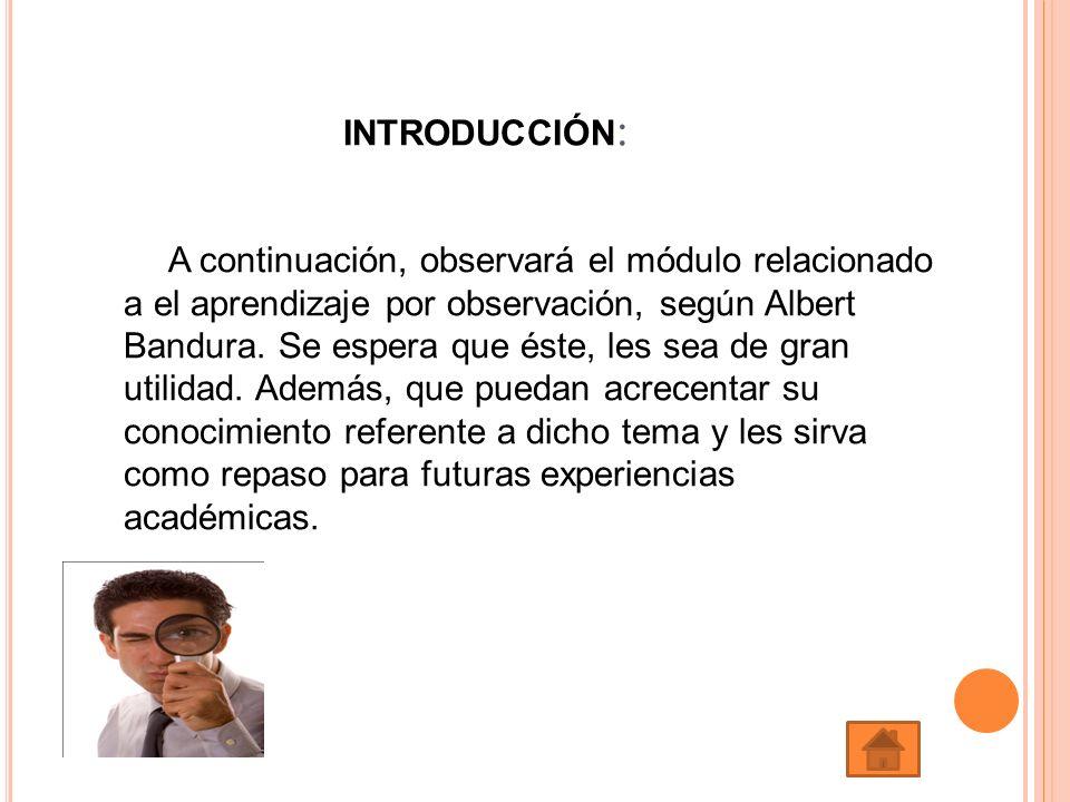 INTRODUCCIÓN : A continuación, observará el módulo relacionado a el aprendizaje por observación, según Albert Bandura. Se espera que éste, les sea de