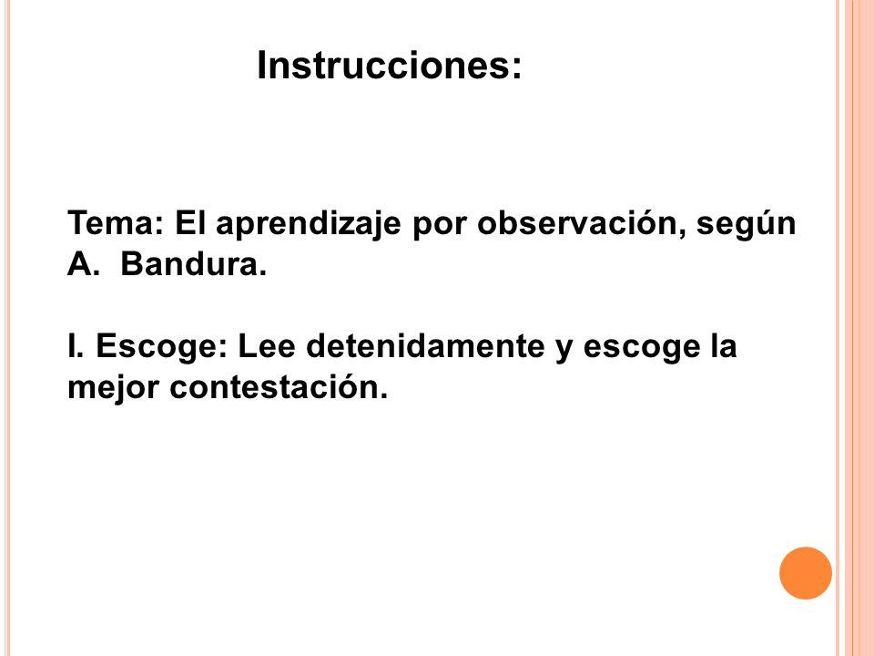 Tema: El aprendizaje por observación, según A. Bandura. I. Escoge: Lee detenidamente y escoge la mejor contestación. Instrucciones: