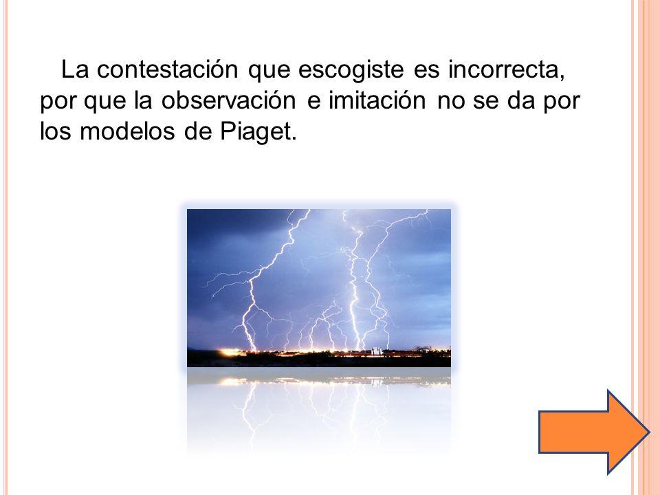 La contestación que escogiste es incorrecta, por que la observación e imitación no se da por los modelos de Piaget.