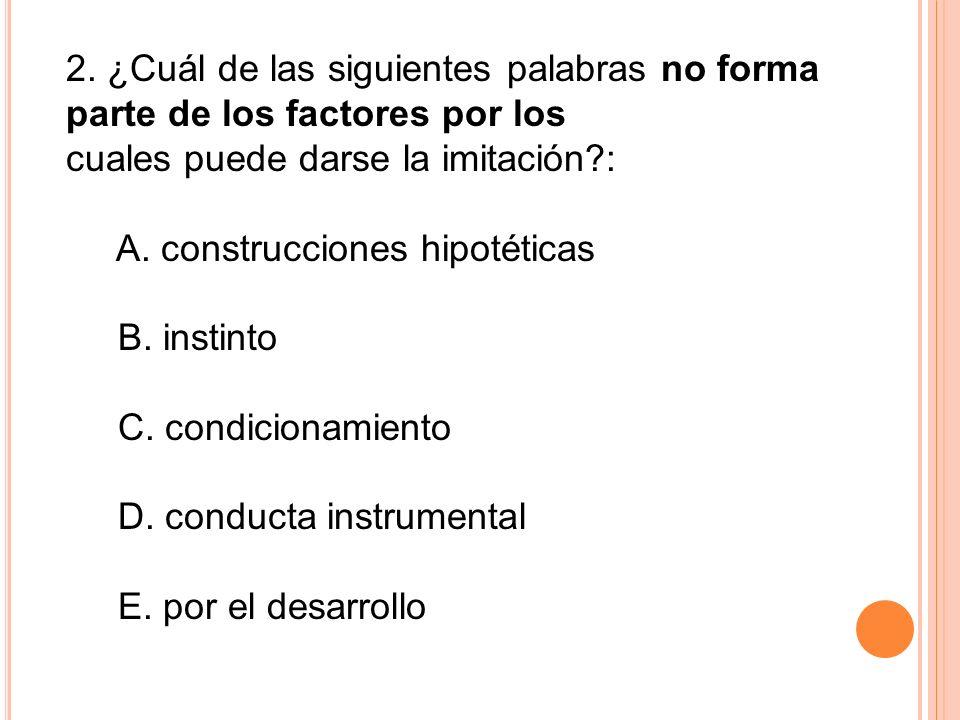 2. ¿Cuál de las siguientes palabras no forma parte de los factores por los cuales puede darse la imitación?: A. construcciones hipotéticas B. instinto