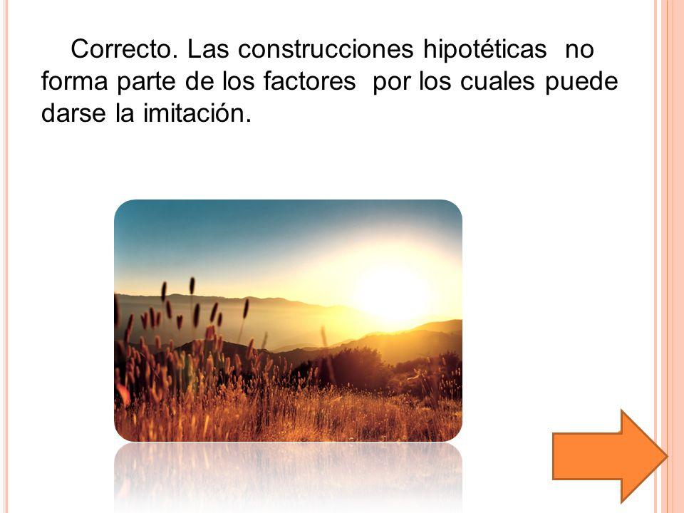 Correcto. Las construcciones hipotéticas no forma parte de los factores por los cuales puede darse la imitación.