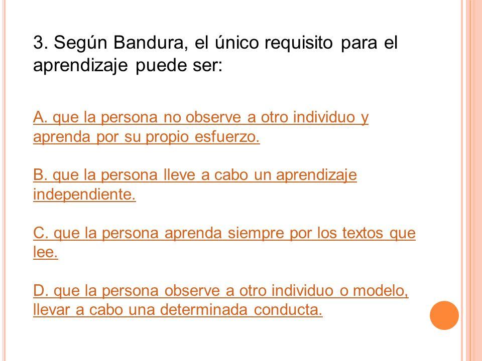 3. Según Bandura, el único requisito para el aprendizaje puede ser: A. que la persona no observe a otro individuo y aprenda por su propio esfuerzo. B.