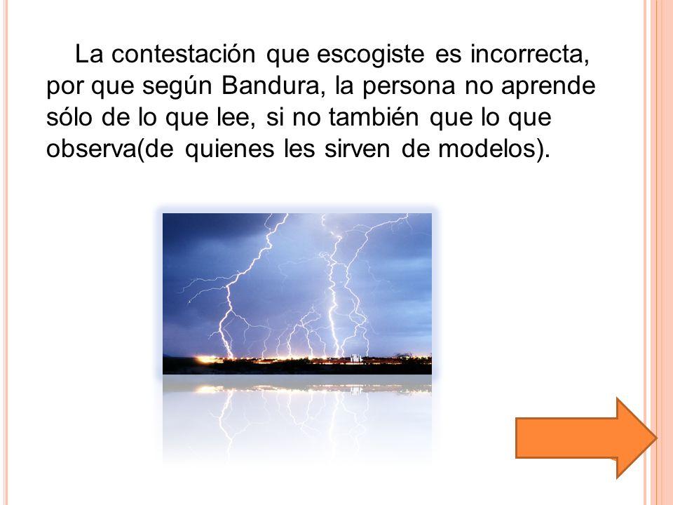 La contestación que escogiste es incorrecta, por que según Bandura, la persona no aprende sólo de lo que lee, si no también que lo que observa(de quie