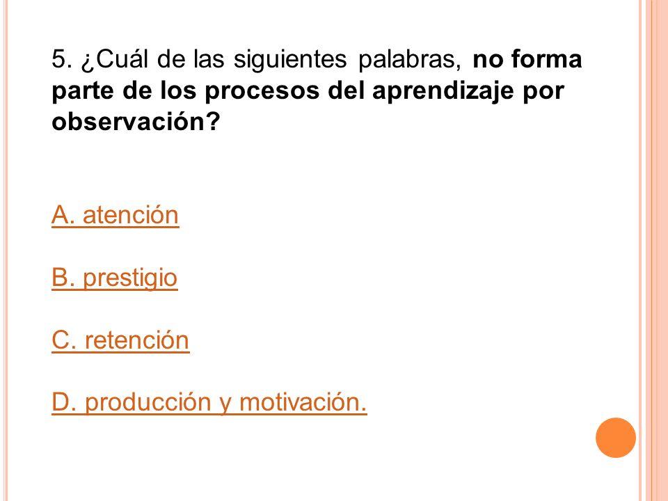 5. ¿Cuál de las siguientes palabras, no forma parte de los procesos del aprendizaje por observación? A. atención B. prestigio C. retención D. producci