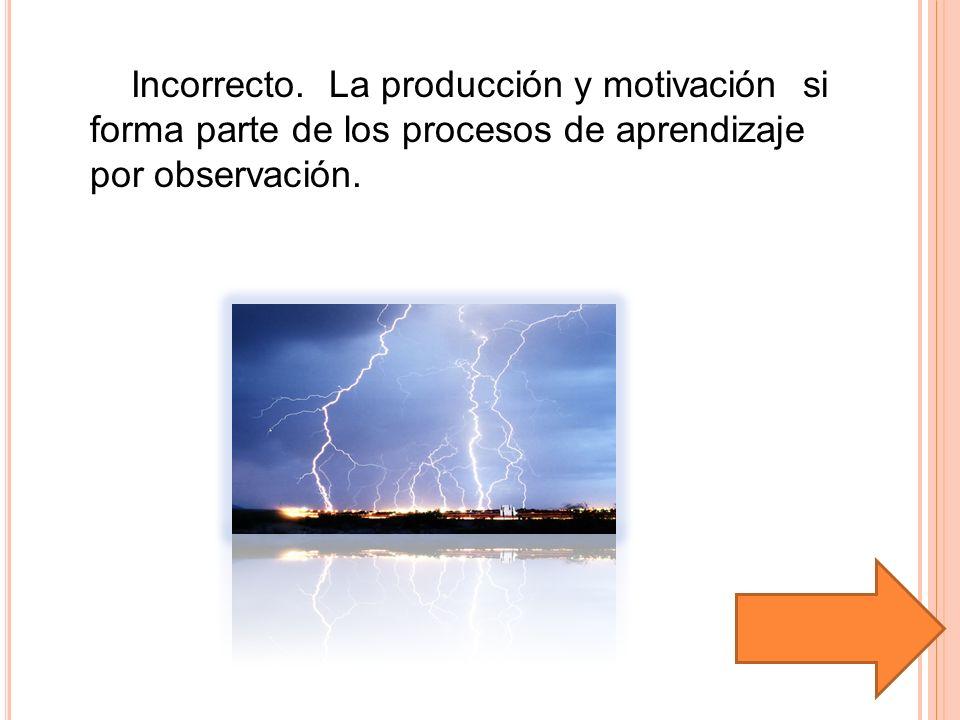 Incorrecto. La producción y motivación si forma parte de los procesos de aprendizaje por observación.