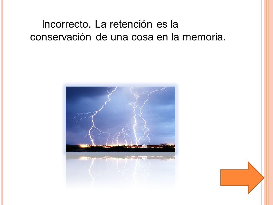 Incorrecto. La retención es la conservación de una cosa en la memoria.