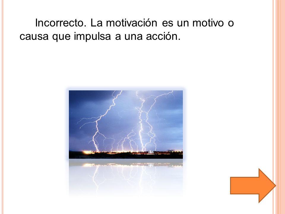 Incorrecto. La motivación es un motivo o causa que impulsa a una acción.