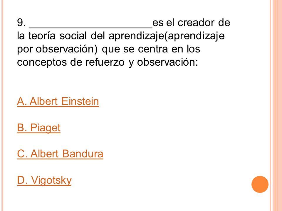 9. ____________________es el creador de la teoría social del aprendizaje(aprendizaje por observación) que se centra en los conceptos de refuerzo y obs