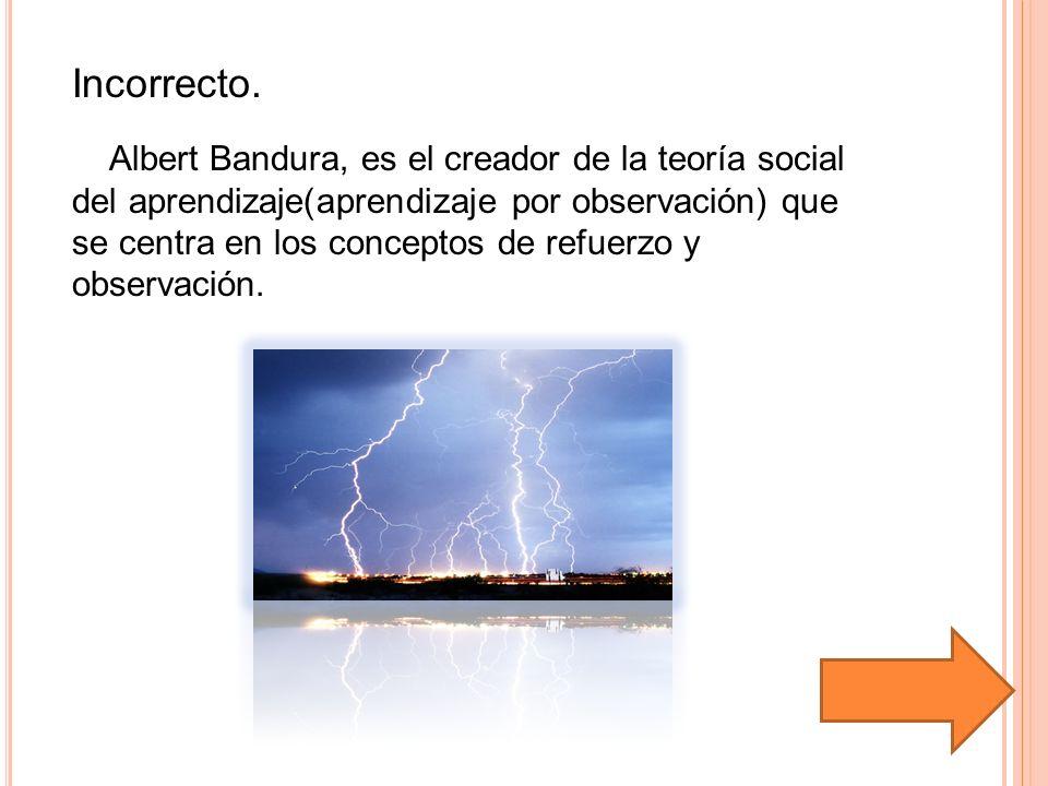 Incorrecto. Albert Bandura, es el creador de la teoría social del aprendizaje(aprendizaje por observación) que se centra en los conceptos de refuerzo