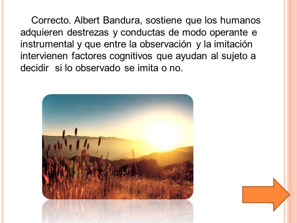 Correcto. Albert Bandura, sostiene que los humanos adquieren destrezas y conductas de modo operante e instrumental y que entre la observación y la imi
