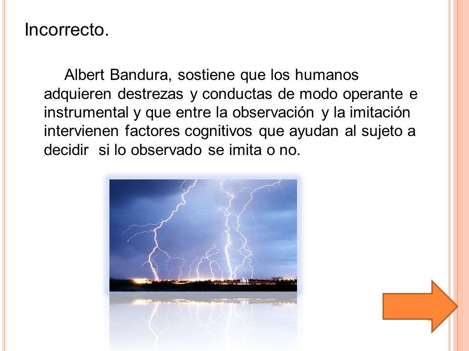 Incorrecto. Albert Bandura, sostiene que los humanos adquieren destrezas y conductas de modo operante e instrumental y que entre la observación y la i