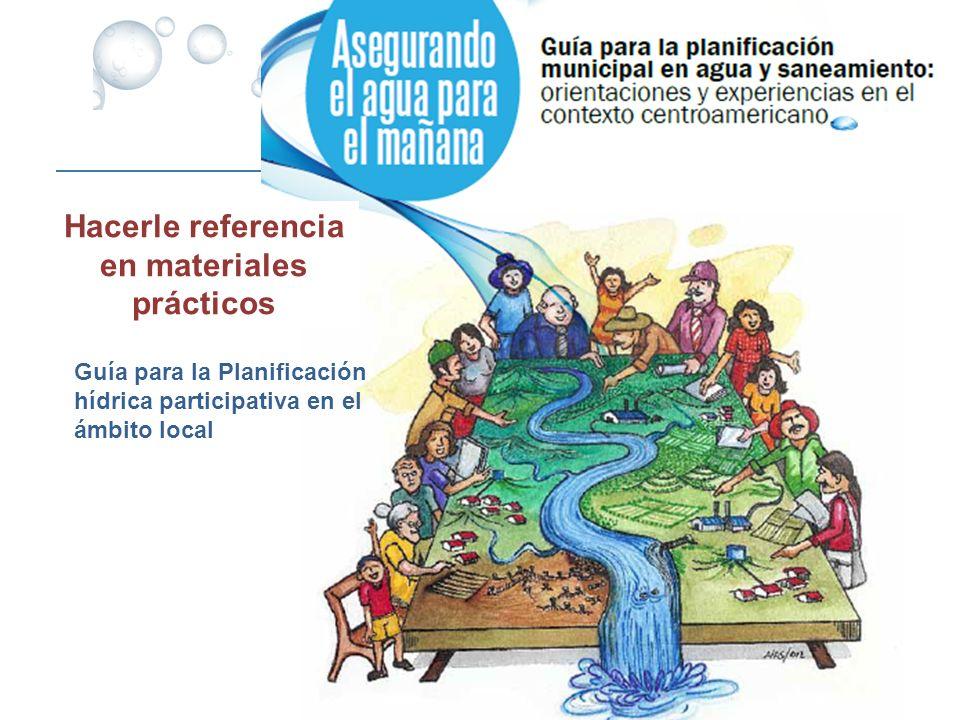 Guía para la Planificación hídrica participativa en el ámbito local Hacerle referencia en materiales prácticos