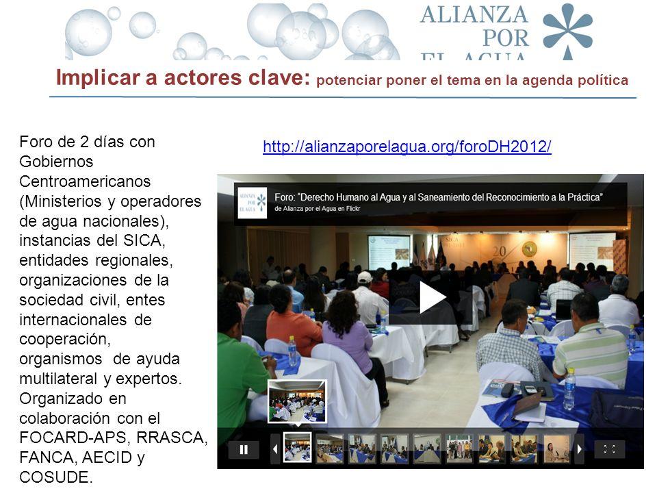 http://alianzaporelagua.org/foroDH2012/ Implicar a actores clave: potenciar poner el tema en la agenda política Foro de 2 días con Gobiernos Centroame