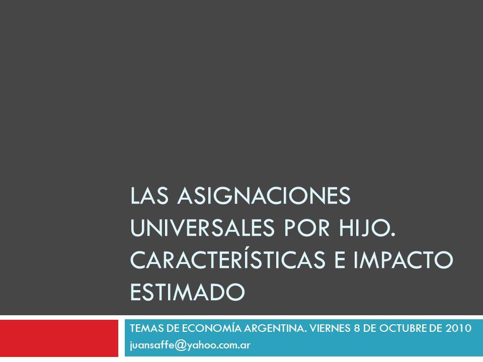 LAS ASIGNACIONES UNIVERSALES POR HIJO. CARACTERÍSTICAS E IMPACTO ESTIMADO TEMAS DE ECONOMÍA ARGENTINA. VIERNES 8 DE OCTUBRE DE 2010 juansaffe@yahoo.co