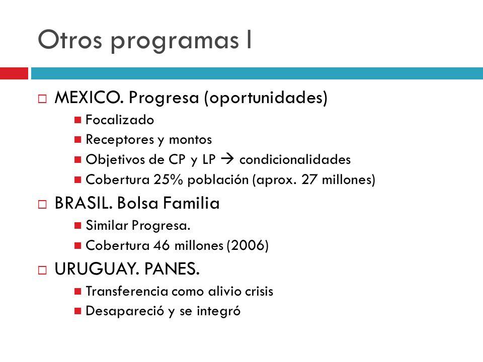 Otros programas I MEXICO. Progresa (oportunidades) Focalizado Receptores y montos Objetivos de CP y LP condicionalidades Cobertura 25% población (apro