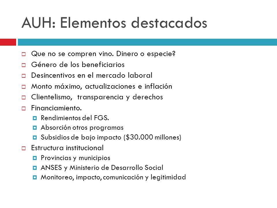 AUH: Elementos destacados Que no se compren vino. Dinero o especie? Género de los beneficiarios Desincentivos en el mercado laboral Monto máximo, actu