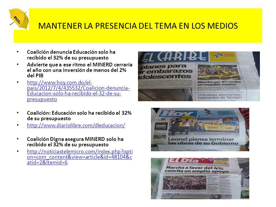MANTENER LA PRESENCIA DEL TEMA EN LOS MEDIOS Coalición denuncia Educación solo ha recibido el 32% de su presupuesto Advierte que a ese ritmo el MINERD cerraría el año con una inversión de menos del 2% del PIB http://www.hoy.com.do/el- pais/2012/7/4/435532/Coalicion-denuncia- Educacion-solo-ha-recibido-el-32-de-su- presupuesto http://www.hoy.com.do/el- pais/2012/7/4/435532/Coalicion-denuncia- Educacion-solo-ha-recibido-el-32-de-su- presupuesto Coalición: Educación solo ha recibido el 32% de su presupuesto http://www.diariolibre.com/dleducacion/ Coalición Digna asegura MINERD solo ha recibido el 32% de su presupuesto http://noticiastelemicro.com/index.php?opti on=com_content&view=article&id=48104&c atid=2&Itemid=6 http://noticiastelemicro.com/index.php?opti on=com_content&view=article&id=48104&c atid=2&Itemid=6