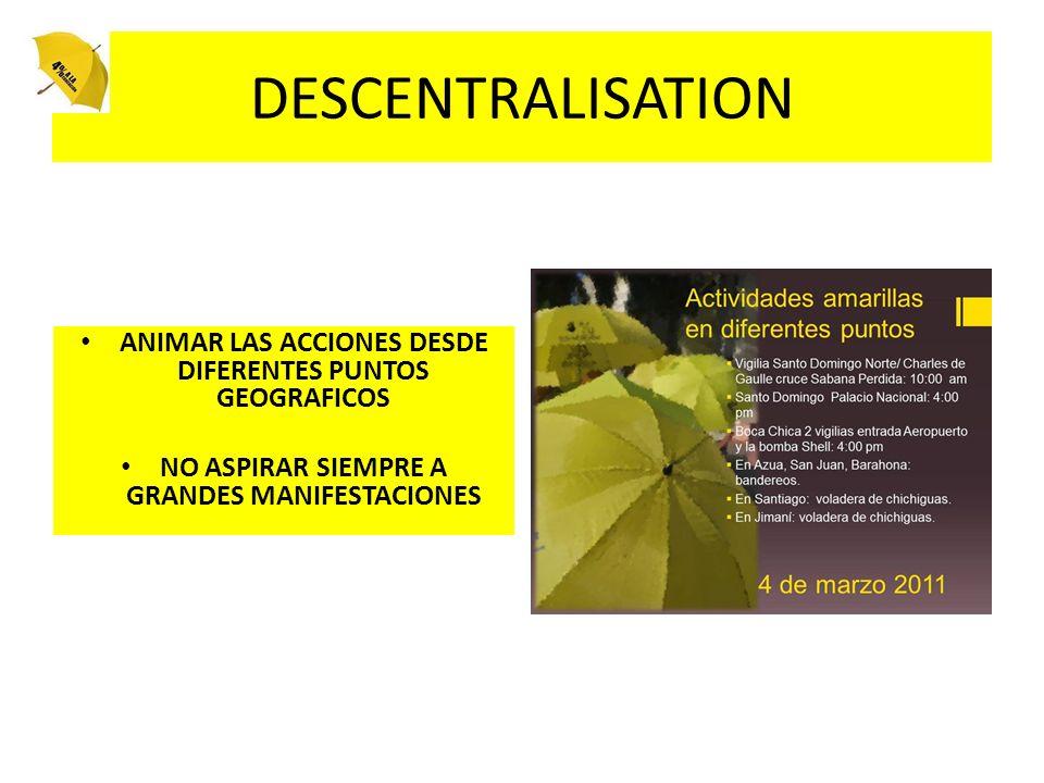 DESCENTRALISATION ANIMAR LAS ACCIONES DESDE DIFERENTES PUNTOS GEOGRAFICOS NO ASPIRAR SIEMPRE A GRANDES MANIFESTACIONES