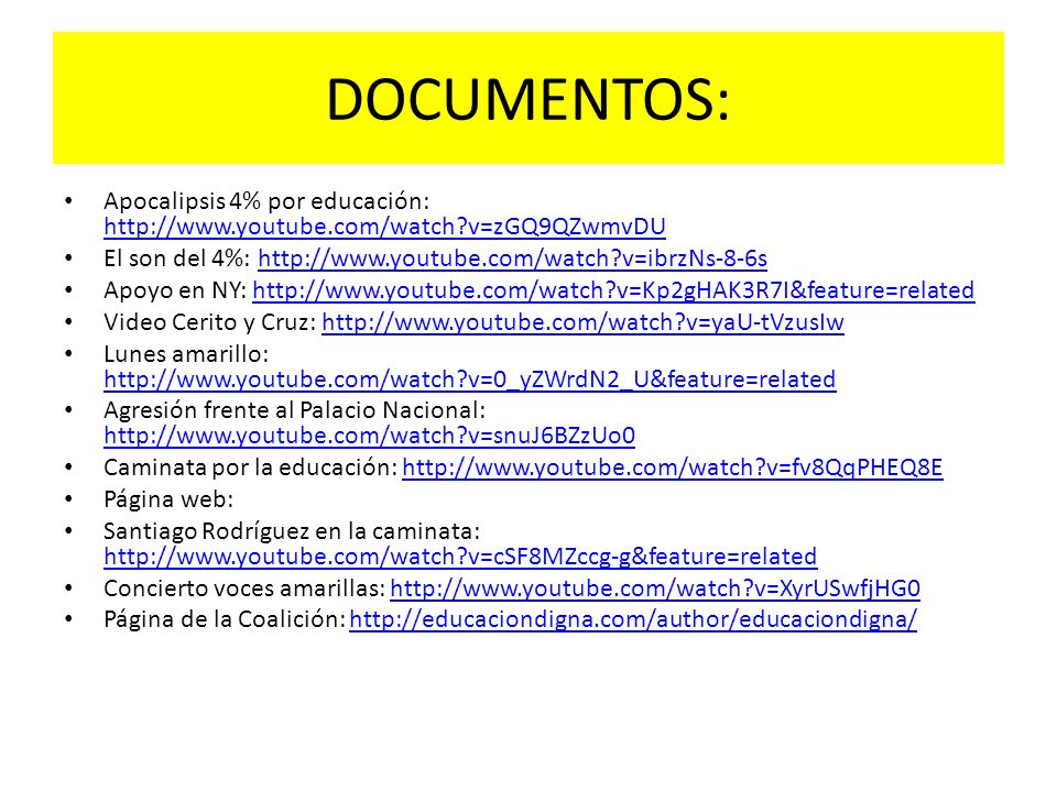 DOCUMENTOS: Apocalipsis 4% por educación: http://www.youtube.com/watch?v=zGQ9QZwmvDU http://www.youtube.com/watch?v=zGQ9QZwmvDU El son del 4%: http://www.youtube.com/watch?v=ibrzNs-8-6shttp://www.youtube.com/watch?v=ibrzNs-8-6s Apoyo en NY: http://www.youtube.com/watch?v=Kp2gHAK3R7I&feature=relatedhttp://www.youtube.com/watch?v=Kp2gHAK3R7I&feature=related Video Cerito y Cruz: http://www.youtube.com/watch?v=yaU-tVzusIwhttp://www.youtube.com/watch?v=yaU-tVzusIw Lunes amarillo: http://www.youtube.com/watch?v=0_yZWrdN2_U&feature=related http://www.youtube.com/watch?v=0_yZWrdN2_U&feature=related Agresión frente al Palacio Nacional: http://www.youtube.com/watch?v=snuJ6BZzUo0 http://www.youtube.com/watch?v=snuJ6BZzUo0 Caminata por la educación: http://www.youtube.com/watch?v=fv8QqPHEQ8Ehttp://www.youtube.com/watch?v=fv8QqPHEQ8E Página web: Santiago Rodríguez en la caminata: http://www.youtube.com/watch?v=cSF8MZccg-g&feature=related http://www.youtube.com/watch?v=cSF8MZccg-g&feature=related Concierto voces amarillas: http://www.youtube.com/watch?v=XyrUSwfjHG0http://www.youtube.com/watch?v=XyrUSwfjHG0 Página de la Coalición: http://educaciondigna.com/author/educaciondigna/http://educaciondigna.com/author/educaciondigna/