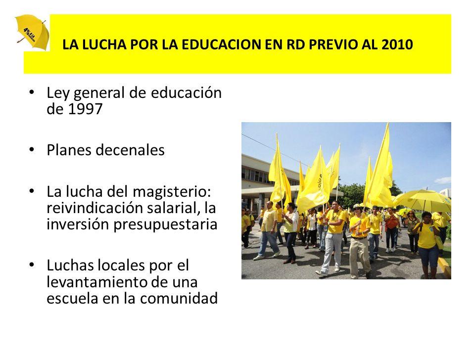 LA LUCHA POR LA EDUCACION EN RD PREVIO AL 2010 Ley general de educación de 1997 Planes decenales La lucha del magisterio: reivindicación salarial, la inversión presupuestaria Luchas locales por el levantamiento de una escuela en la comunidad