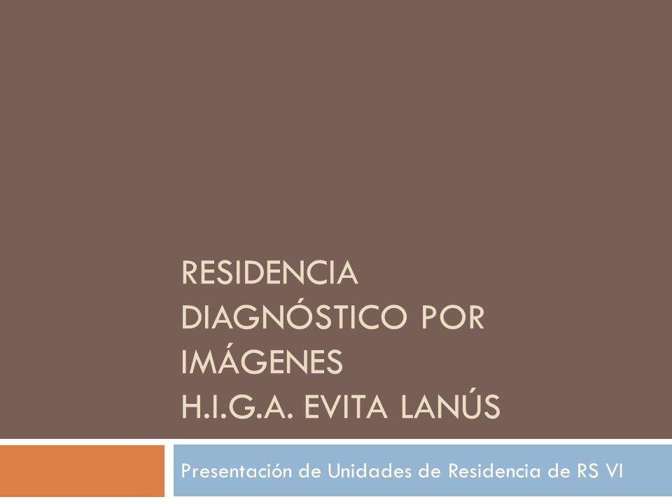 RESIDENCIA DIAGNÓSTICO POR IMÁGENES H.I.G.A. EVITA LANÚS Presentación de Unidades de Residencia de RS VI