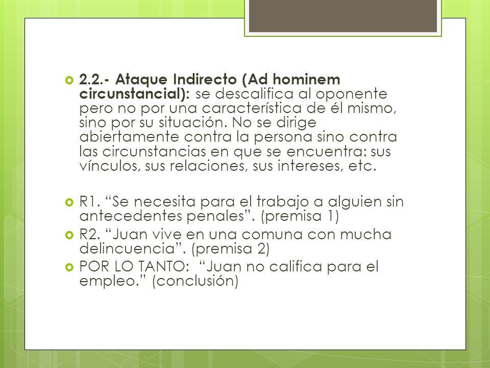 2.2.- Ataque Indirecto (Ad hominem circunstancial): se descalifica al oponente pero no por una característica de él mismo, sino por su situación. No s