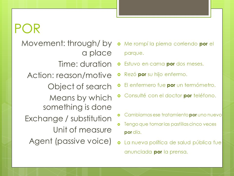 POR Movement: through/ by a place Time: duration Action: reason/motive Object of search Means by which something is done Exchange / substitution Unit of measure Agent (passive voice) Me rompí la pierna corriendo por el parque.