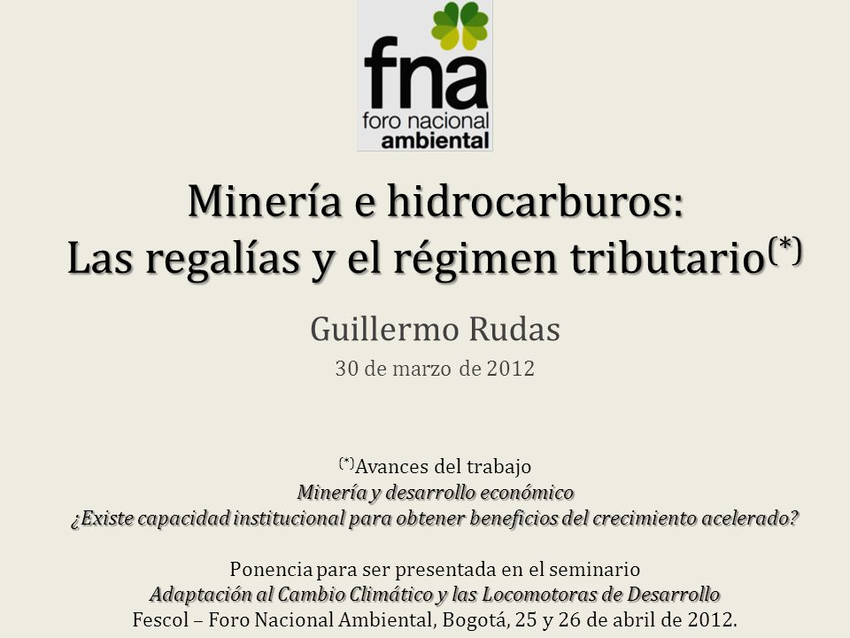 Minería e hidrocarburos: Las regalías y el régimen tributario (*) Guillermo Rudas 30 de marzo de 2012 (*) Avances del trabajo Minería y desarrollo económico ¿Existe capacidad institucional para obtener beneficios del crecimiento acelerado.