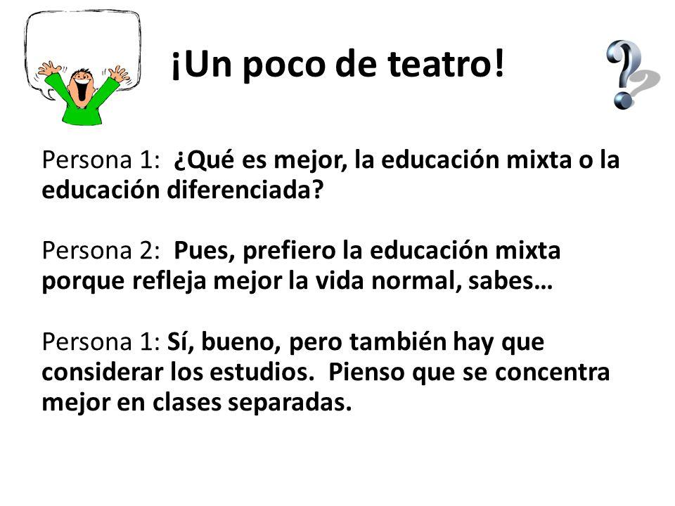 ¡Un poco de teatro! Persona 1: ¿Qué es mejor, la educación mixta o la educación diferenciada? Persona 2: Pues, prefiero la educación mixta porque refl