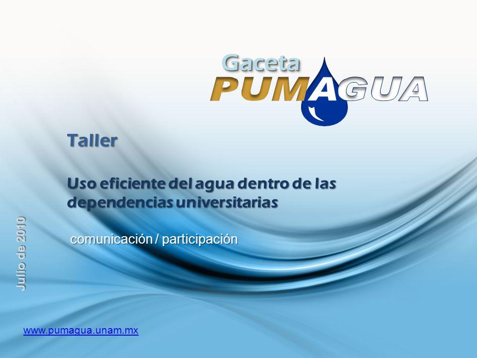 GacetaGaceta Taller Uso eficiente del agua dentro de las dependencias universitarias comunicación / participación comunicación / participación Julio de 2010 www.pumagua.unam.mx