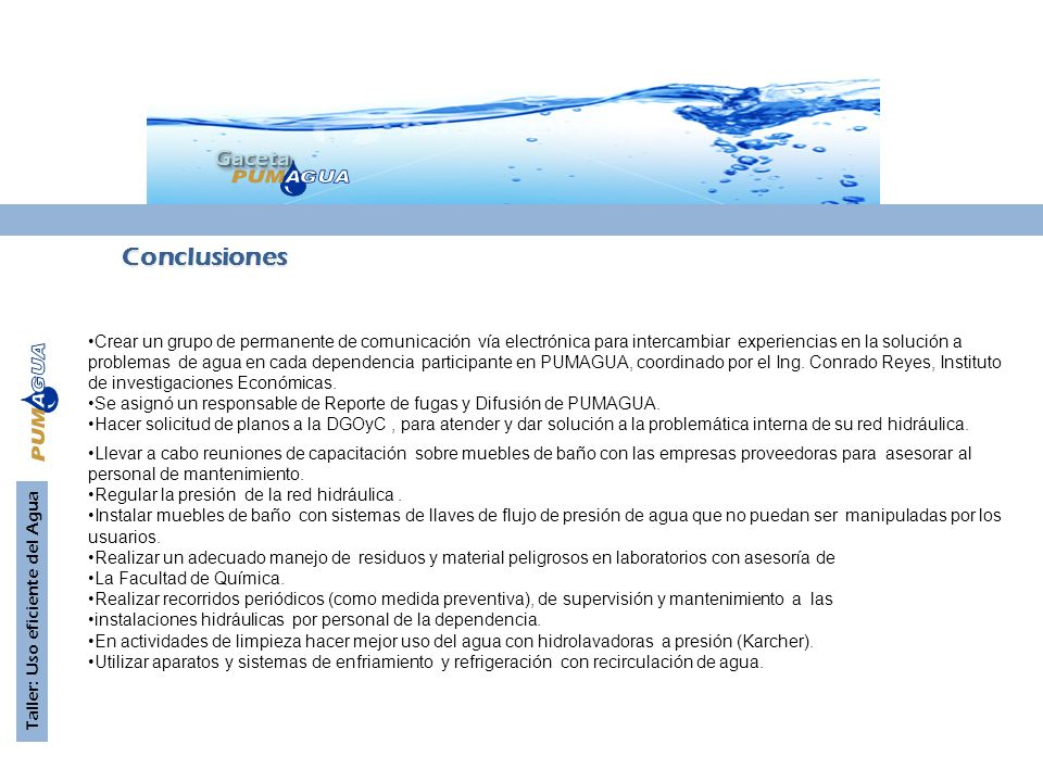 GacetaGaceta Taller: Uso eficiente del Agua Conclusiones Crear un grupo de permanente de comunicación vía electrónica para intercambiar experiencias en la solución a problemas de agua en cada dependencia participante en PUMAGUA, coordinado por el Ing.