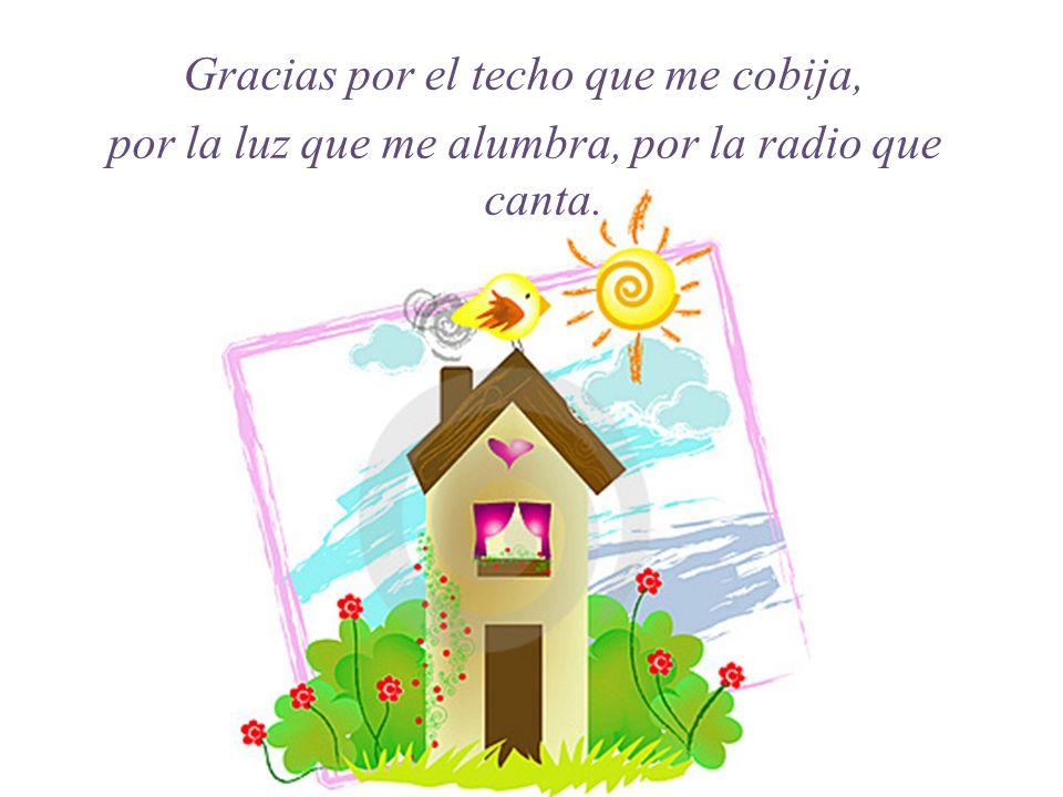 Gracias por el techo que me cobija, por la luz que me alumbra, por la radio que canta.