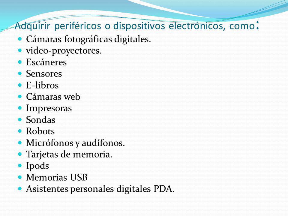 Adquirir periféricos o dispositivos electrónicos, como : Cámaras fotográficas digitales. video-proyectores. Escáneres Sensores E-libros Cámaras web Im