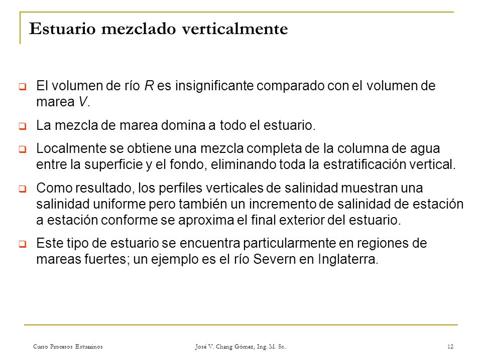 Curso Procesos Estuarinos José V. Chang Gómez, Ing. M. Sc.. 12 Estuario mezclado verticalmente El volumen de río R es insignificante comparado con el