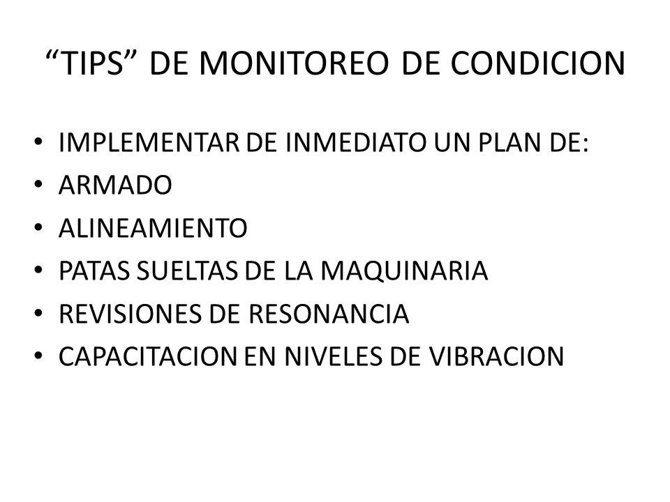 TIPS DE MONITOREO DE CONDICION IMPLEMENTAR DE INMEDIATO UN PLAN DE: ARMADO ALINEAMIENTO PATAS SUELTAS DE LA MAQUINARIA REVISIONES DE RESONANCIA CAPACITACION EN NIVELES DE VIBRACION
