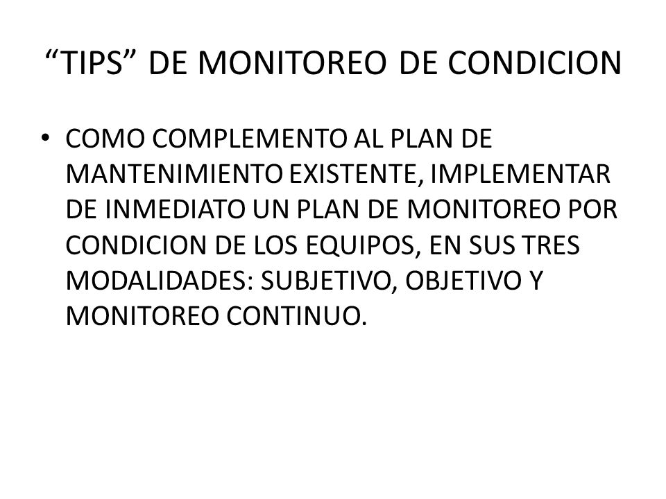 TIPS DE MONITOREO DE CONDICION COMO COMPLEMENTO AL PLAN DE MANTENIMIENTO EXISTENTE, IMPLEMENTAR DE INMEDIATO UN PLAN DE MONITOREO POR CONDICION DE LOS EQUIPOS, EN SUS TRES MODALIDADES: SUBJETIVO, OBJETIVO Y MONITOREO CONTINUO.