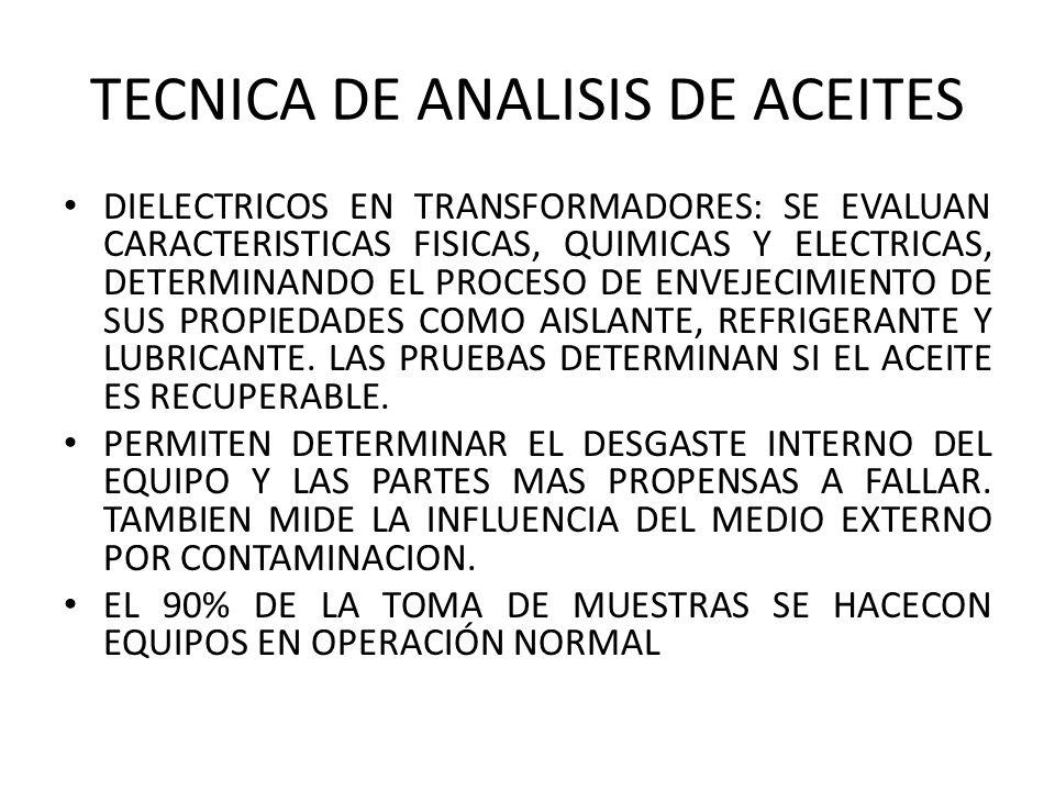 TECNICA DE ANALISIS DE ACEITES DIELECTRICOS EN TRANSFORMADORES: SE EVALUAN CARACTERISTICAS FISICAS, QUIMICAS Y ELECTRICAS, DETERMINANDO EL PROCESO DE