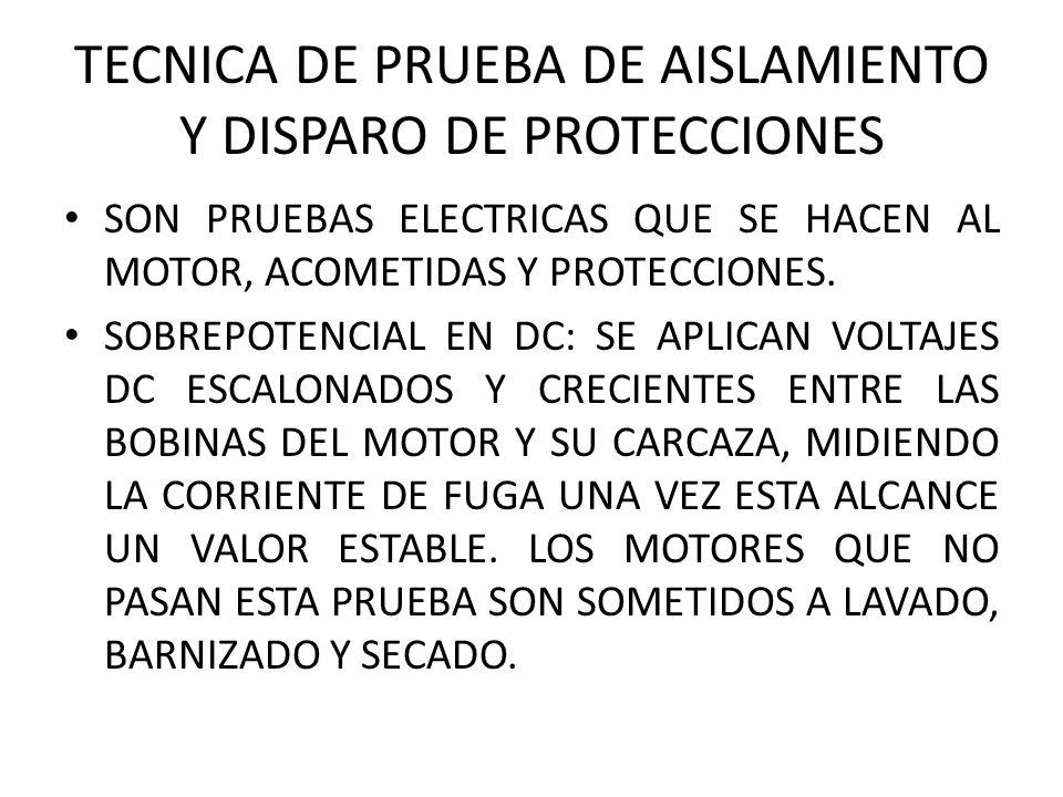 TECNICA DE PRUEBA DE AISLAMIENTO Y DISPARO DE PROTECCIONES SON PRUEBAS ELECTRICAS QUE SE HACEN AL MOTOR, ACOMETIDAS Y PROTECCIONES.