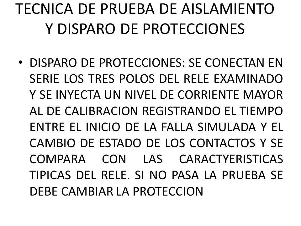 TECNICA DE PRUEBA DE AISLAMIENTO Y DISPARO DE PROTECCIONES DISPARO DE PROTECCIONES: SE CONECTAN EN SERIE LOS TRES POLOS DEL RELE EXAMINADO Y SE INYECTA UN NIVEL DE CORRIENTE MAYOR AL DE CALIBRACION REGISTRANDO EL TIEMPO ENTRE EL INICIO DE LA FALLA SIMULADA Y EL CAMBIO DE ESTADO DE LOS CONTACTOS Y SE COMPARA CON LAS CARACTYERISTICAS TIPICAS DEL RELE.