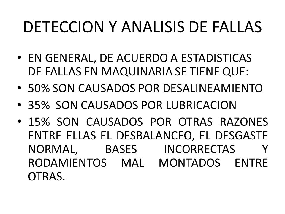 DETECCION Y ANALISIS DE FALLAS EN GENERAL, DE ACUERDO A ESTADISTICAS DE FALLAS EN MAQUINARIA SE TIENE QUE: 50% SON CAUSADOS POR DESALINEAMIENTO 35% SON CAUSADOS POR LUBRICACION 15% SON CAUSADOS POR OTRAS RAZONES ENTRE ELLAS EL DESBALANCEO, EL DESGASTE NORMAL, BASES INCORRECTAS Y RODAMIENTOS MAL MONTADOS ENTRE OTRAS.