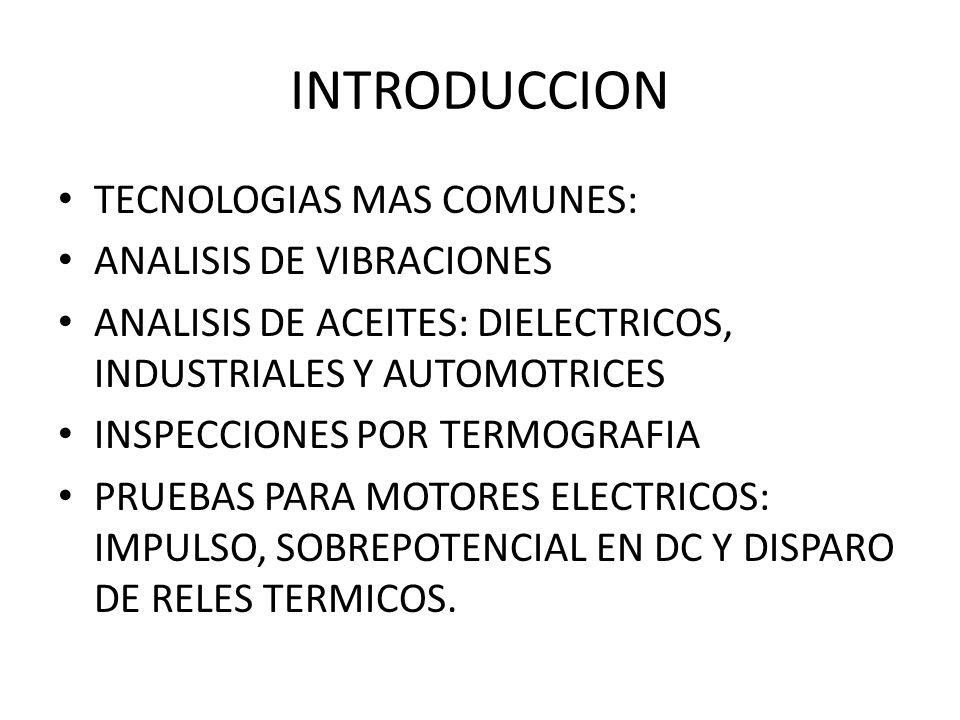 INTRODUCCION TECNOLOGIAS MAS COMUNES: ANALISIS DE VIBRACIONES ANALISIS DE ACEITES: DIELECTRICOS, INDUSTRIALES Y AUTOMOTRICES INSPECCIONES POR TERMOGRA