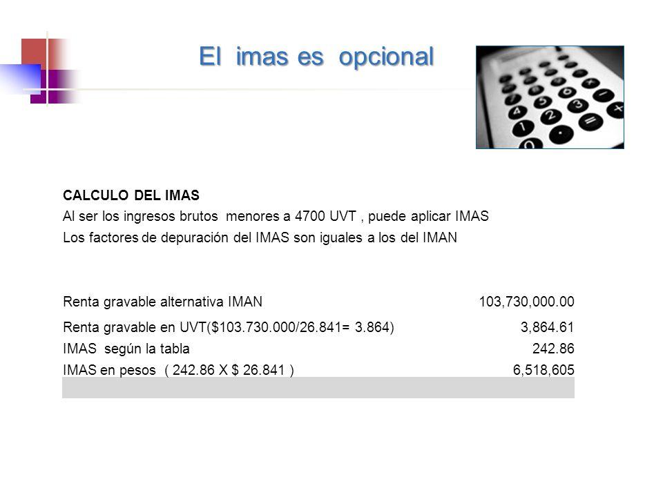 CALCULO DEL IMAS Al ser los ingresos brutos menores a 4700 UVT, puede aplicar IMAS Los factores de depuración del IMAS son iguales a los del IMAN Renta gravable alternativa IMAN103,730,000.00 Renta gravable en UVT($103.730.000/26.841= 3.864)3,864.61 IMAS según la tabla242.86 IMAS en pesos ( 242.86 X $ 26.841 )6,518,605 El imas es opcional