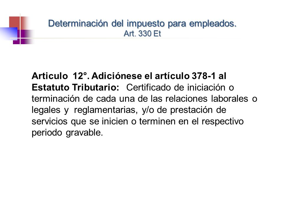 Articulo 12°. Adiciónese el artículo 378-1 al Estatuto Tributario: Certificado de iniciación o terminación de cada una de las relaciones laborales o l