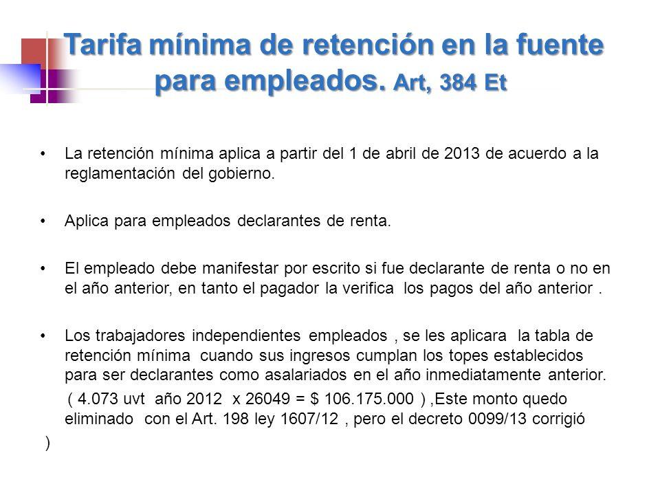 Tarifa mínima de retención en la fuente para empleados. Art, 384 Et La retención mínima aplica a partir del 1 de abril de 2013 de acuerdo a la reglame