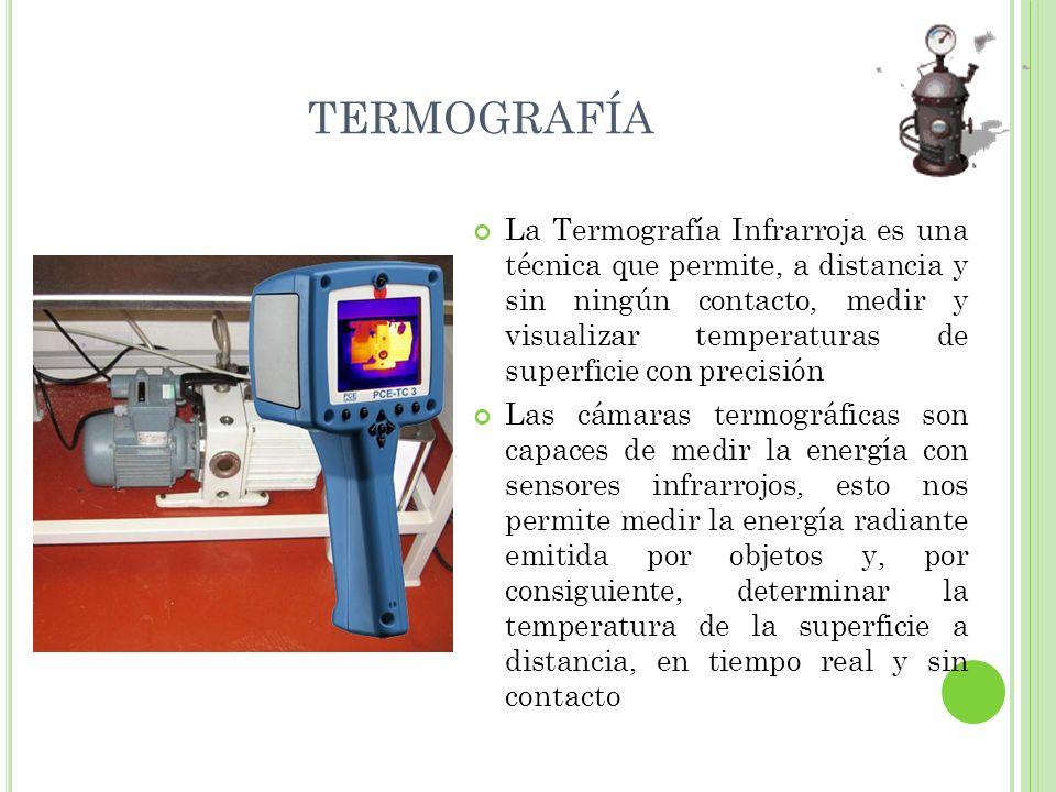 TERMOGRAFÍA La Termografía Infrarroja es una técnica que permite, a distancia y sin ningún contacto, medir y visualizar temperaturas de superficie con